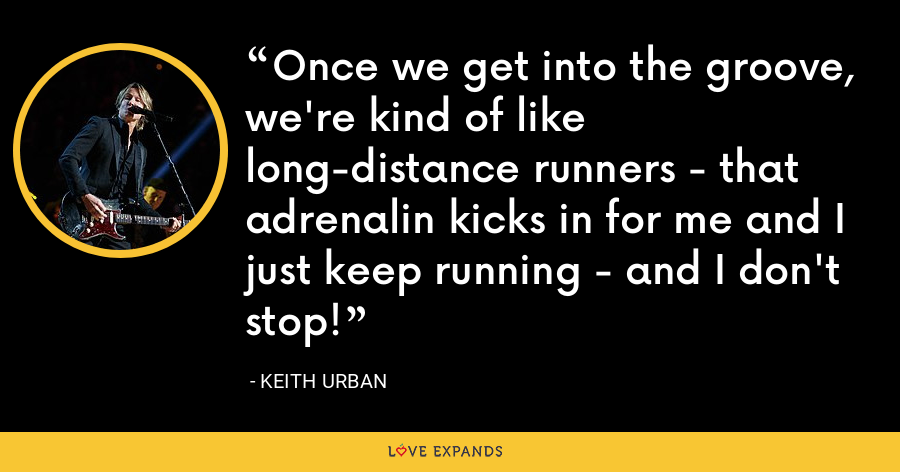 Once we get into the groove, we're kind of like long-distance runners - that adrenalin kicks in for me and I just keep running - and I don't stop! - Keith Urban