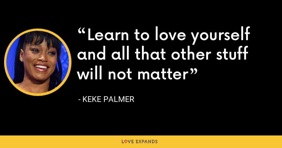Learn to love yourself and all that other stuff will not matter - Keke Palmer