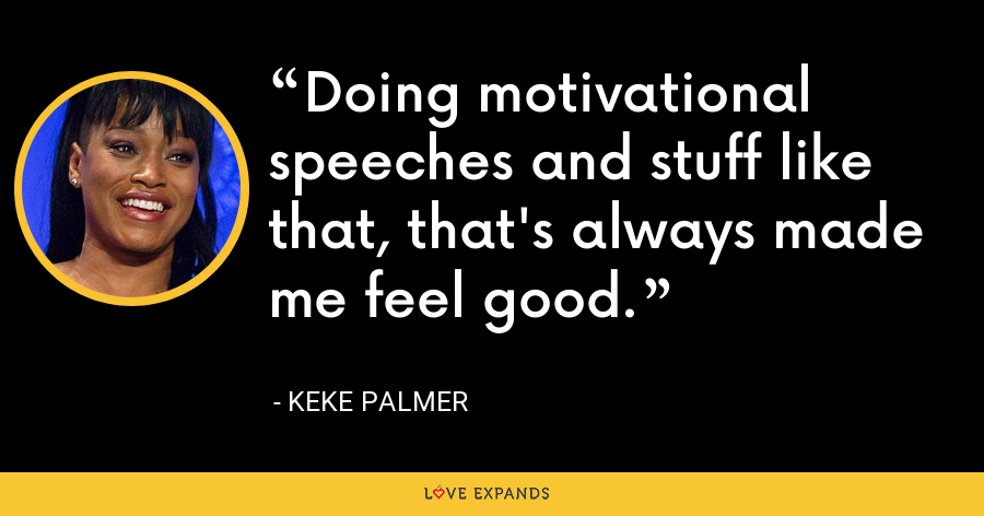 Doing motivational speeches and stuff like that, that's always made me feel good. - Keke Palmer