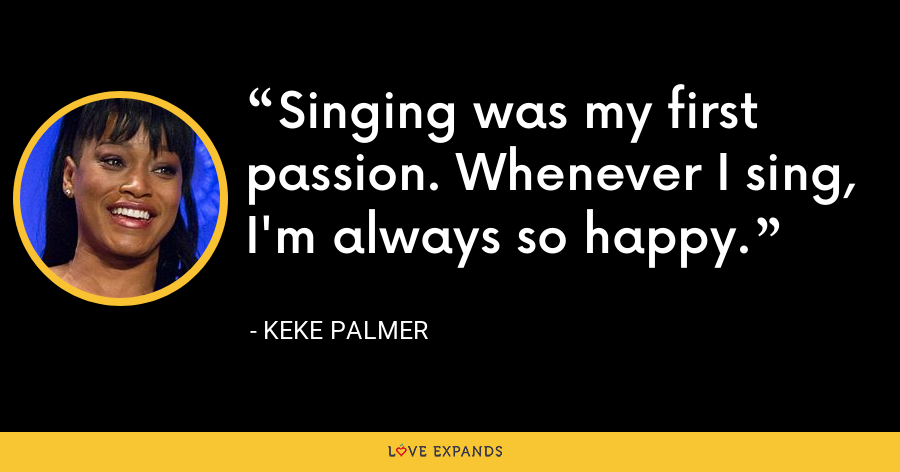 Singing was my first passion. Whenever I sing, I'm always so happy. - Keke Palmer