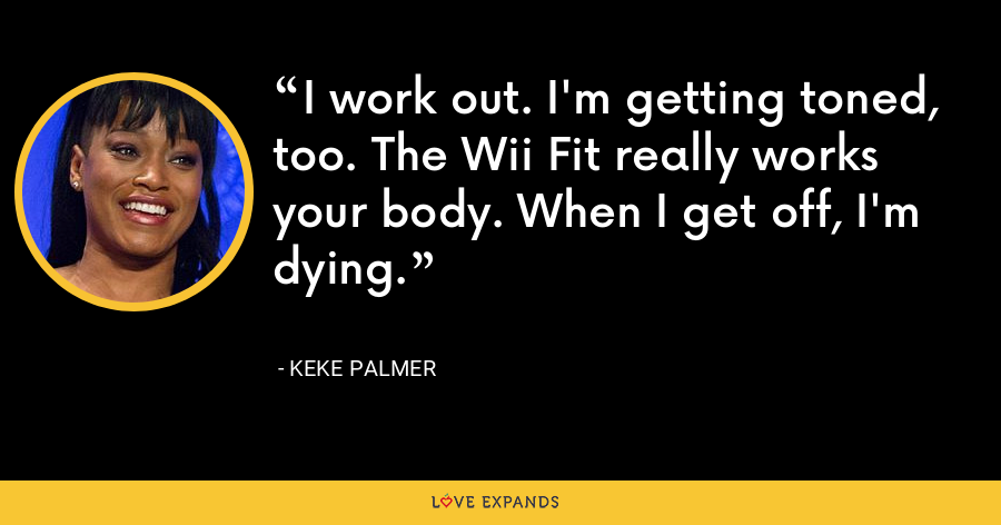 I work out. I'm getting toned, too. The Wii Fit really works your body. When I get off, I'm dying. - Keke Palmer