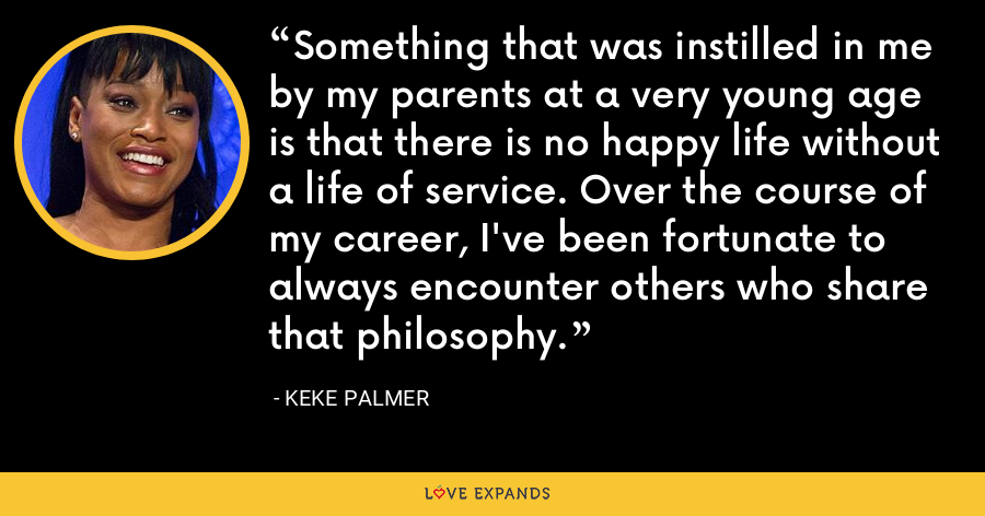 Something that was instilled in me by my parents at a very young age is that there is no happy life without a life of service. Over the course of my career, I've been fortunate to always encounter others who share that philosophy. - Keke Palmer