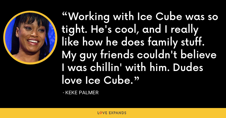 Working with Ice Cube was so tight. He's cool, and I really like how he does family stuff. My guy friends couldn't believe I was chillin' with him. Dudes love Ice Cube. - Keke Palmer