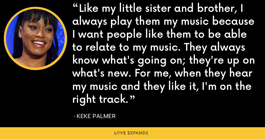 Like my little sister and brother, I always play them my music because I want people like them to be able to relate to my music. They always know what's going on; they're up on what's new. For me, when they hear my music and they like it, I'm on the right track. - Keke Palmer