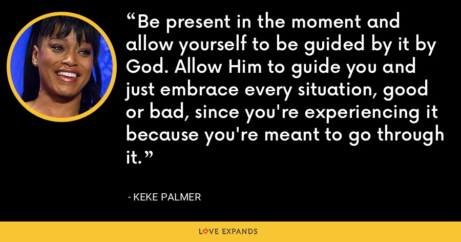 Be present in the moment and allow yourself to be guided by it by God. Allow Him to guide you and just embrace every situation, good or bad, since you're experiencing it because you're meant to go through it. - Keke Palmer