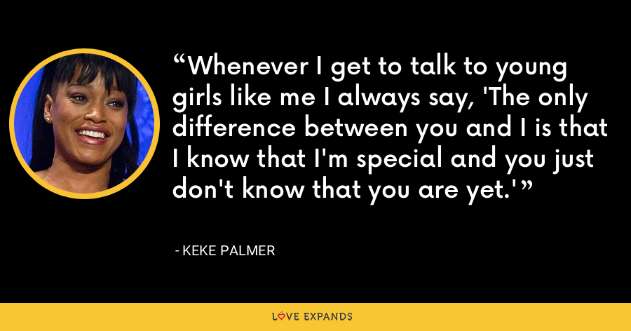 Whenever I get to talk to young girls like me I always say, 'The only difference between you and I is that I know that I'm special and you just don't know that you are yet.' - Keke Palmer