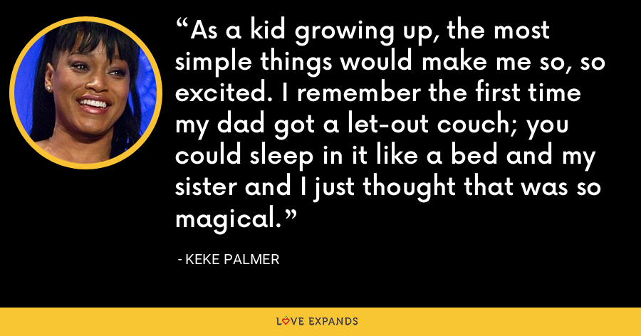 As a kid growing up, the most simple things would make me so, so excited. I remember the first time my dad got a let-out couch; you could sleep in it like a bed and my sister and I just thought that was so magical. - Keke Palmer