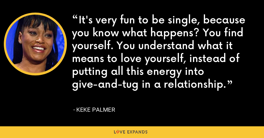 It's very fun to be single, because you know what happens? You find yourself. You understand what it means to love yourself, instead of putting all this energy into give-and-tug in a relationship. - Keke Palmer