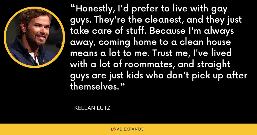 Honestly, I'd prefer to live with gay guys. They're the cleanest, and they just take care of stuff. Because I'm always away, coming home to a clean house means a lot to me. Trust me, I've lived with a lot of roommates, and straight guys are just kids who don't pick up after themselves. - Kellan Lutz