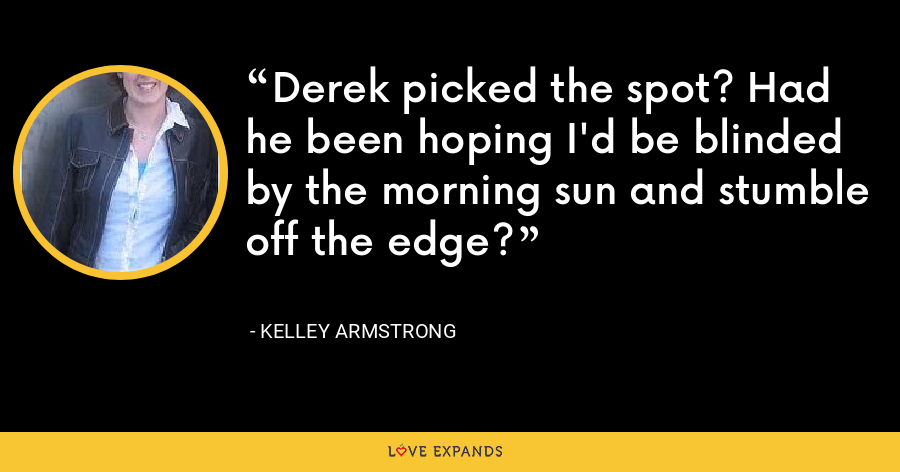 Derek picked the spot? Had he been hoping I'd be blinded by the morning sun and stumble off the edge? - Kelley Armstrong