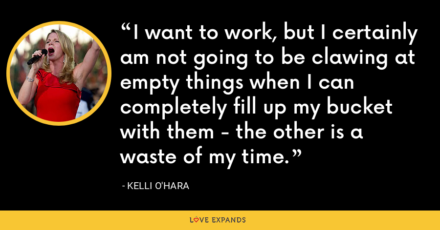 I want to work, but I certainly am not going to be clawing at empty things when I can completely fill up my bucket with them - the other is a waste of my time. - Kelli O'Hara