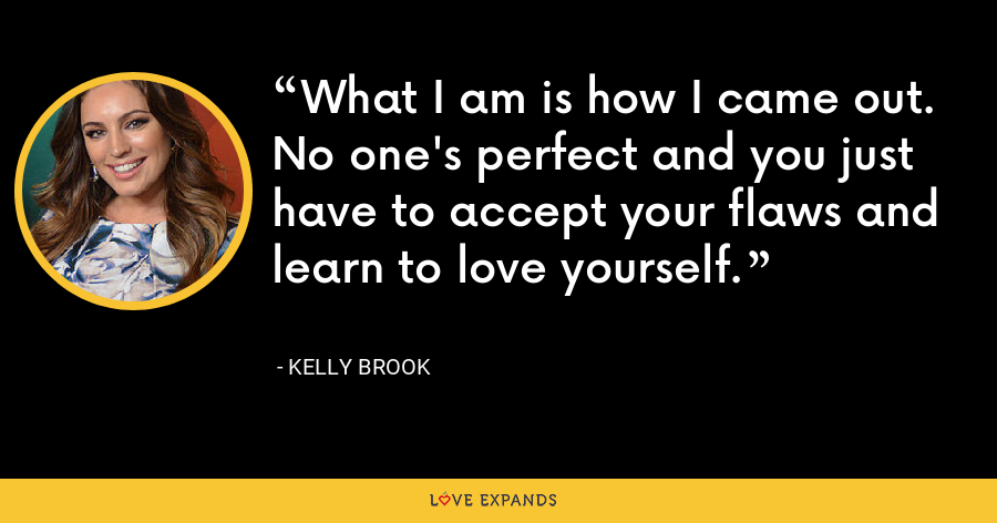 What I am is how I came out. No one's perfect and you just have to accept your flaws and learn to love yourself. - Kelly Brook