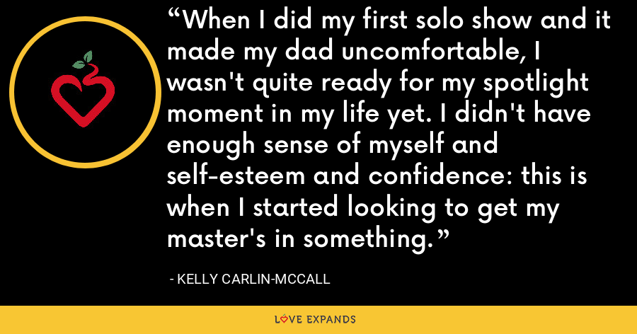 When I did my first solo show and it made my dad uncomfortable, I wasn't quite ready for my spotlight moment in my life yet. I didn't have enough sense of myself and self-esteem and confidence: this is when I started looking to get my master's in something. - Kelly Carlin-McCall