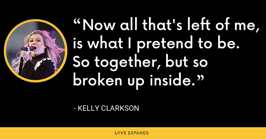 Now all that's left of me, is what I pretend to be. So together, but so broken up inside. - Kelly Clarkson