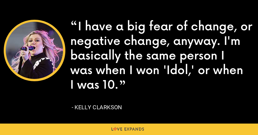 I have a big fear of change, or negative change, anyway. I'm basically the same person I was when I won 'Idol,' or when I was 10. - Kelly Clarkson