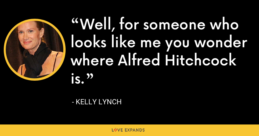 Well, for someone who looks like me you wonder where Alfred Hitchcock is. - Kelly Lynch