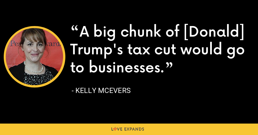 A big chunk of [Donald] Trump's tax cut would go to businesses. - Kelly McEvers
