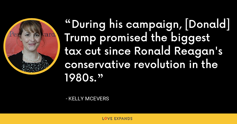 During his campaign, [Donald] Trump promised the biggest tax cut since Ronald Reagan's conservative revolution in the 1980s. - Kelly McEvers