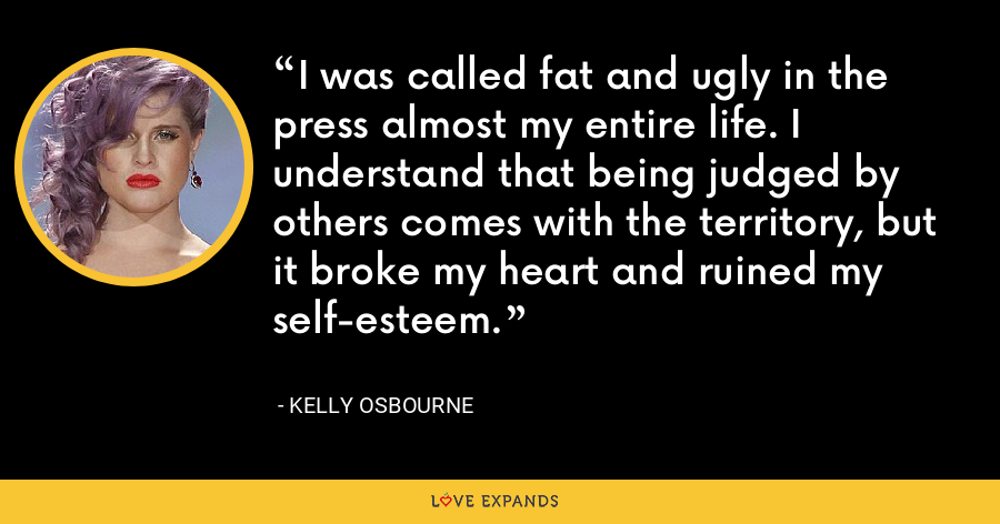 I was called fat and ugly in the press almost my entire life. I understand that being judged by others comes with the territory, but it broke my heart and ruined my self-esteem. - Kelly Osbourne