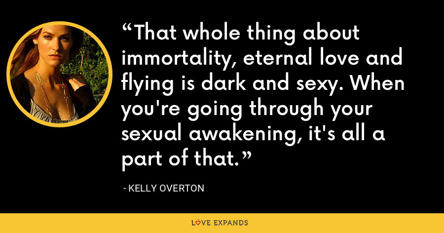 That whole thing about immortality, eternal love and flying is dark and sexy. When you're going through your sexual awakening, it's all a part of that. - Kelly Overton