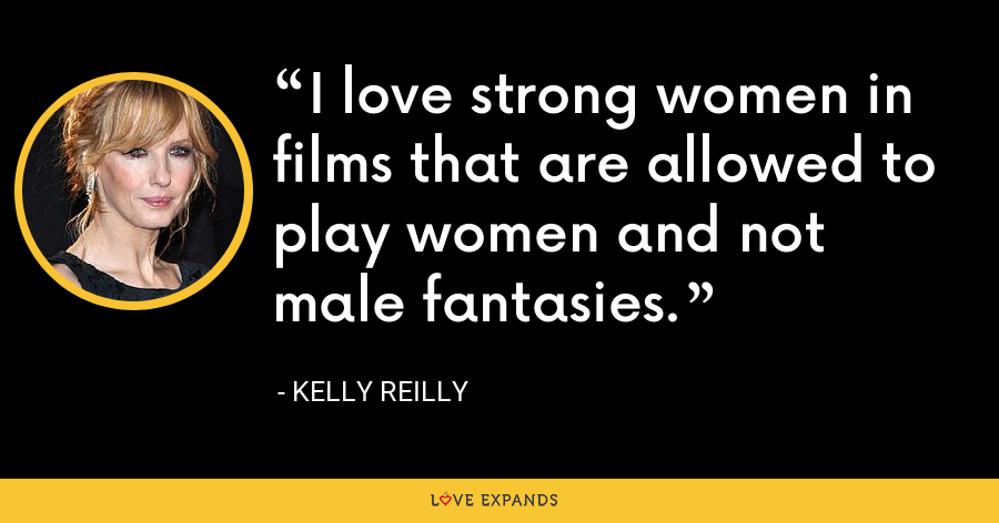 I love strong women in films that are allowed to play women and not male fantasies. - Kelly Reilly
