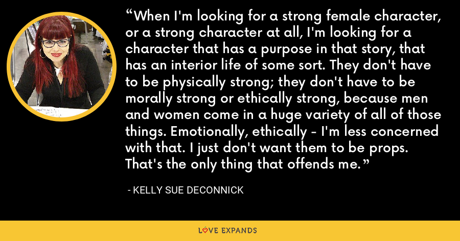 When I'm looking for a strong female character, or a strong character at all, I'm looking for a character that has a purpose in that story, that has an interior life of some sort. They don't have to be physically strong; they don't have to be morally strong or ethically strong, because men and women come in a huge variety of all of those things. Emotionally, ethically - I'm less concerned with that. I just don't want them to be props. That's the only thing that offends me. - Kelly Sue DeConnick
