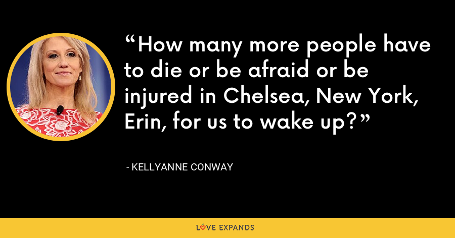 How many more people have to die or be afraid or be injured in Chelsea, New York, Erin, for us to wake up? - Kellyanne Conway