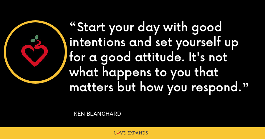 Start your day with good intentions and set yourself up for a good attitude. It's not what happens to you that matters but how you respond. - Ken Blanchard