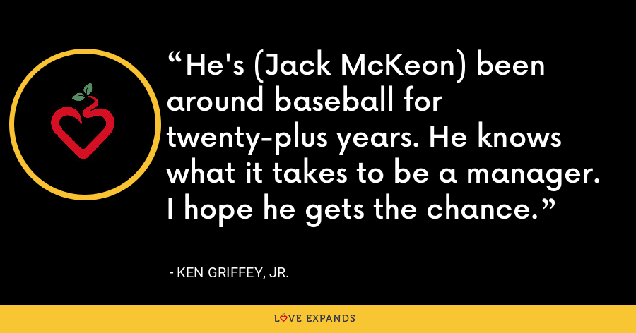 He's (Jack McKeon) been around baseball for twenty-plus years. He knows what it takes to be a manager. I hope he gets the chance. - Ken Griffey, Jr.