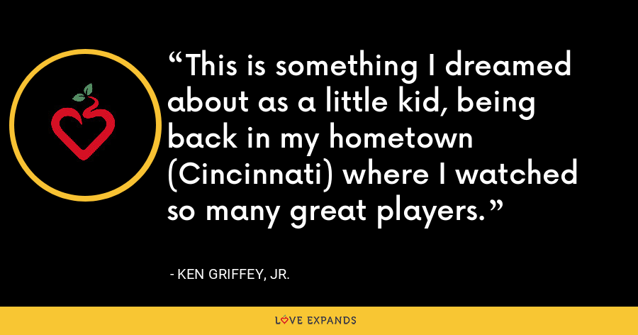 This is something I dreamed about as a little kid, being back in my hometown (Cincinnati) where I watched so many great players. - Ken Griffey, Jr.