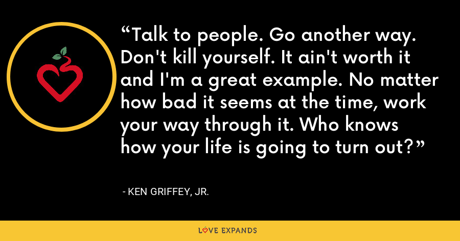 Talk to people. Go another way. Don't kill yourself. It ain't worth it and I'm a great example. No matter how bad it seems at the time, work your way through it. Who knows how your life is going to turn out? - Ken Griffey, Jr.