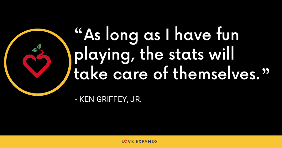 As long as I have fun playing, the stats will take care of themselves. - Ken Griffey, Jr.
