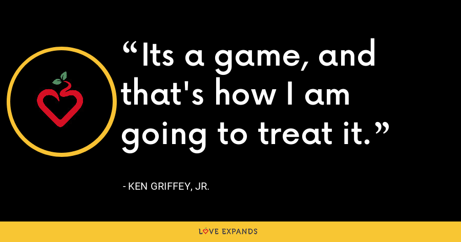Its a game, and that's how I am going to treat it. - Ken Griffey, Jr.