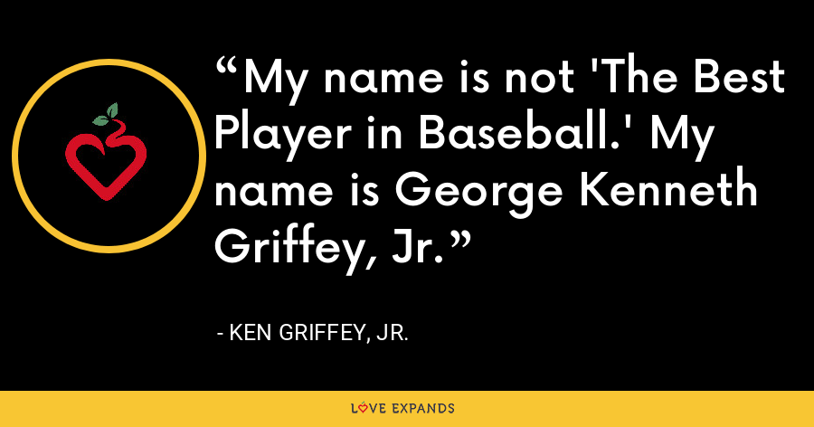 My name is not 'The Best Player in Baseball.' My name is George Kenneth Griffey, Jr. - Ken Griffey, Jr.