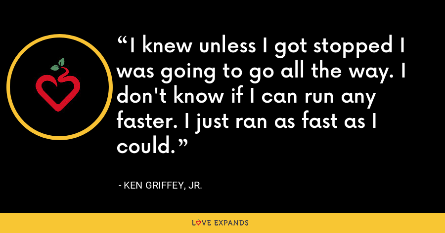 I knew unless I got stopped I was going to go all the way. I don't know if I can run any faster. I just ran as fast as I could. - Ken Griffey, Jr.