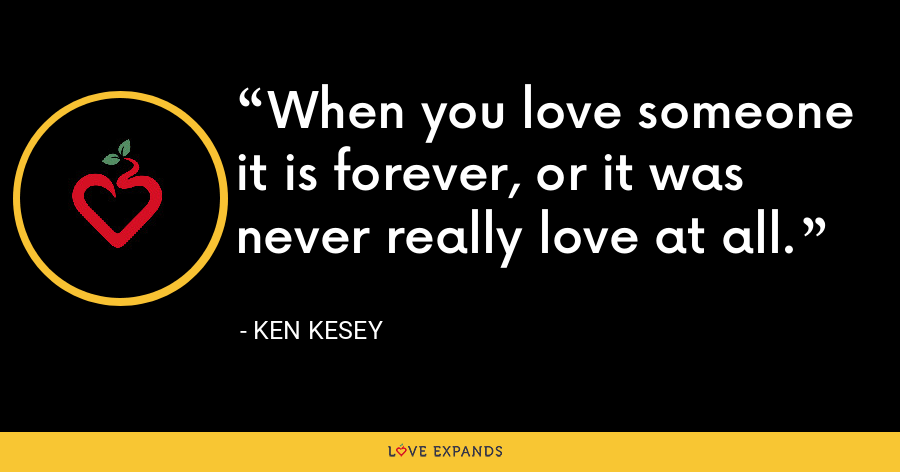 When you love someone it is forever, or it was never really love at all. - Ken Kesey