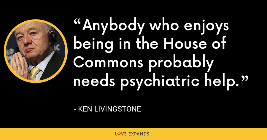 Anybody who enjoys being in the House of Commons probably needs psychiatric help. - Ken Livingstone