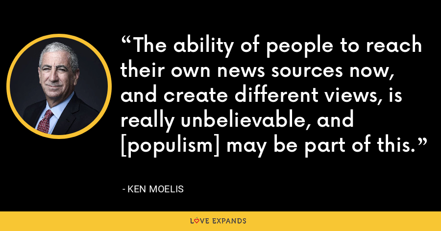 The ability of people to reach their own news sources now, and create different views, is really unbelievable, and [populism] may be part of this. - Ken Moelis