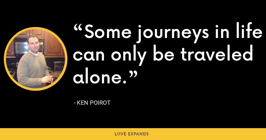 Some journeys in life can only be traveled alone. - Ken Poirot