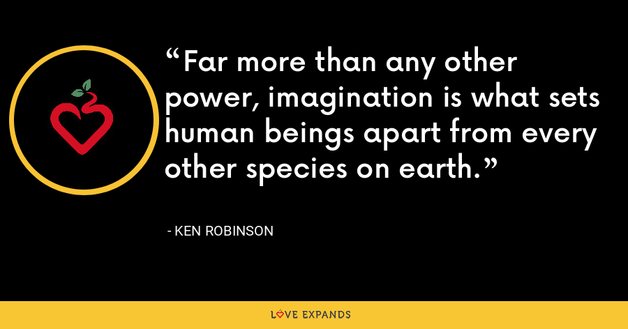 Far more than any other power, imagination is what sets human beings apart from every other species on earth. - Ken Robinson