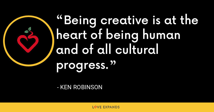 Being creative is at the heart of being human and of all cultural progress. - Ken Robinson
