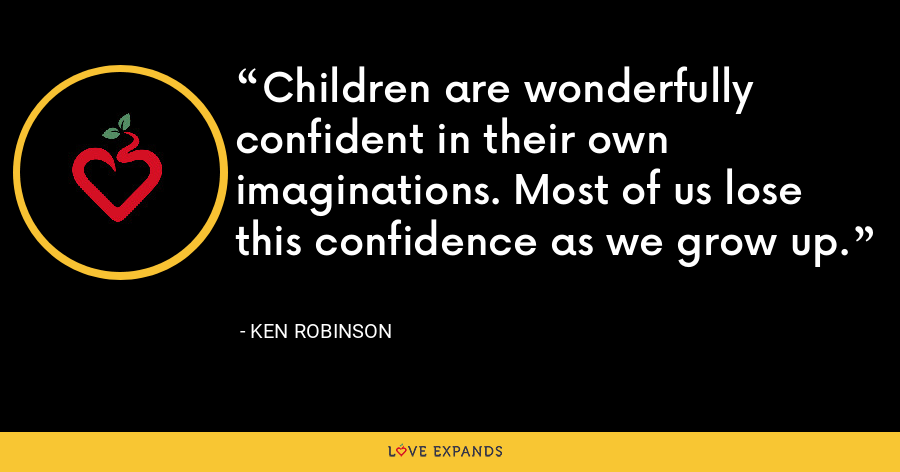 Children are wonderfully confident in their own imaginations. Most of us lose this confidence as we grow up. - Ken Robinson