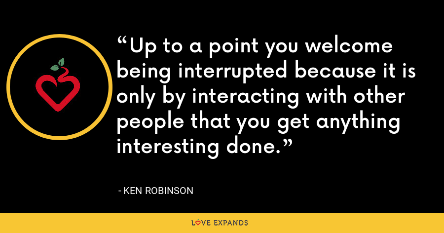 Up to a point you welcome being interrupted because it is only by interacting with other people that you get anything interesting done. - Ken Robinson