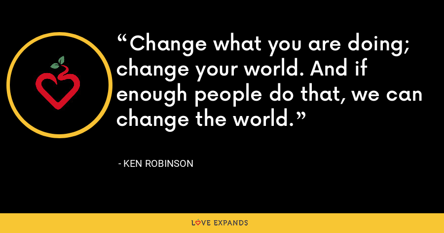 Change what you are doing; change your world. And if enough people do that, we can change the world. - Ken Robinson