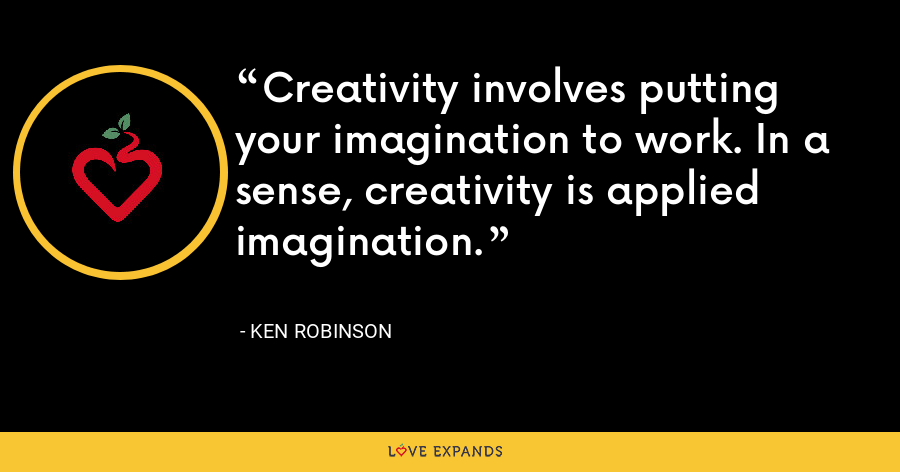 Creativity involves putting your imagination to work. In a sense, creativity is applied imagination. - Ken Robinson