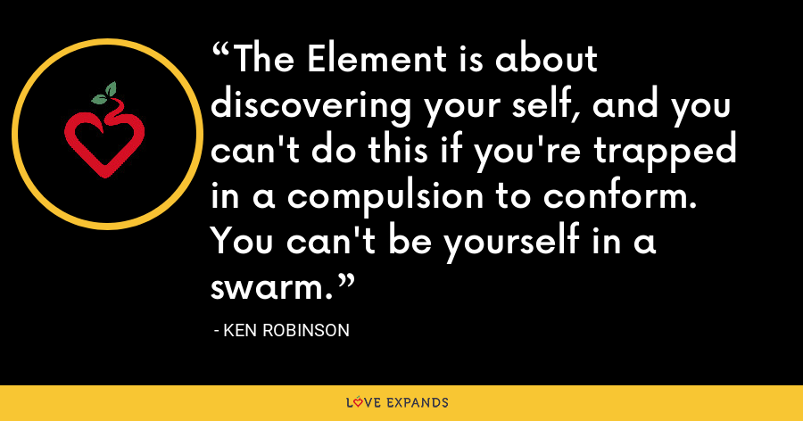 The Element is about discovering your self, and you can't do this if you're trapped in a compulsion to conform. You can't be yourself in a swarm. - Ken Robinson