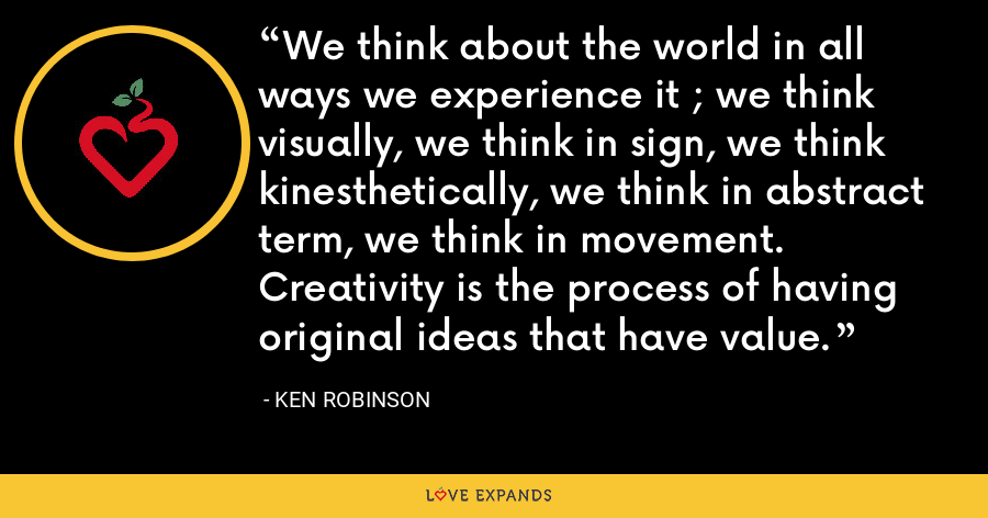 We think about the world in all ways we experience it ; we think visually, we think in sign, we think kinesthetically, we think in abstract term, we think in movement. Creativity is the process of having original ideas that have value. - Ken Robinson