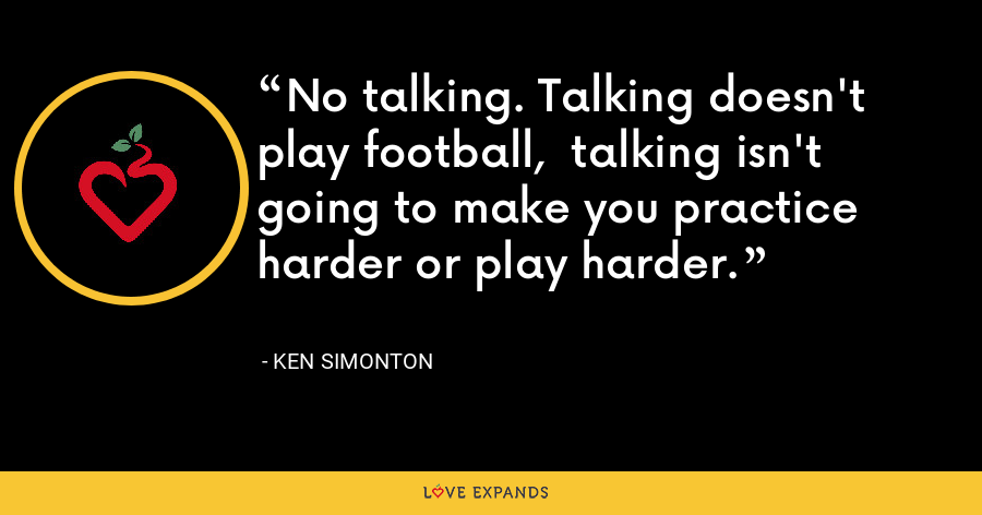 No talking. Talking doesn't play football,  talking isn't going to make you practice harder or play harder. - Ken Simonton