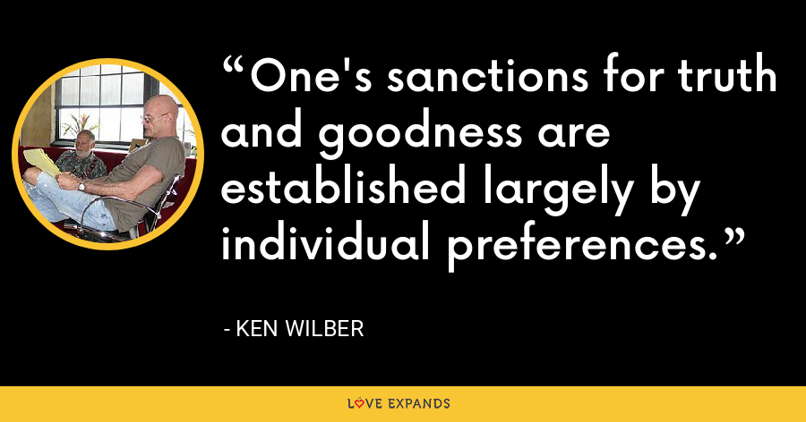 One's sanctions for truth and goodness are established largely by individual preferences. - Ken Wilber