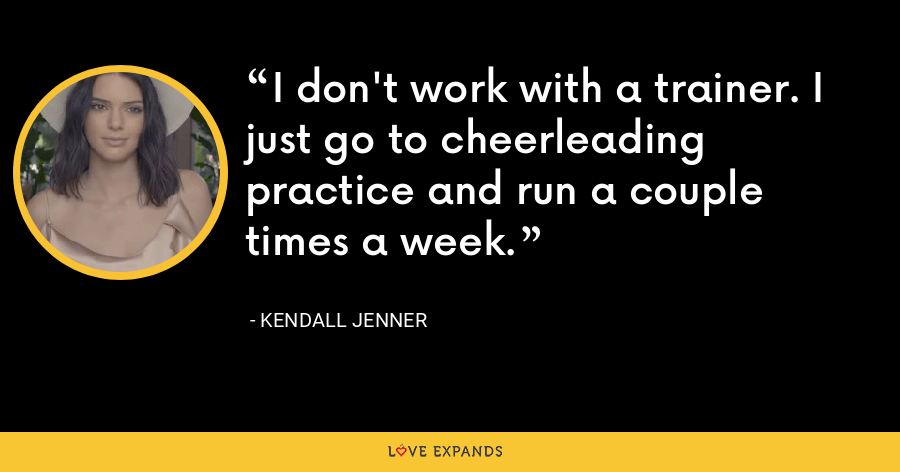 I don't work with a trainer. I just go to cheerleading practice and run a couple times a week. - Kendall Jenner